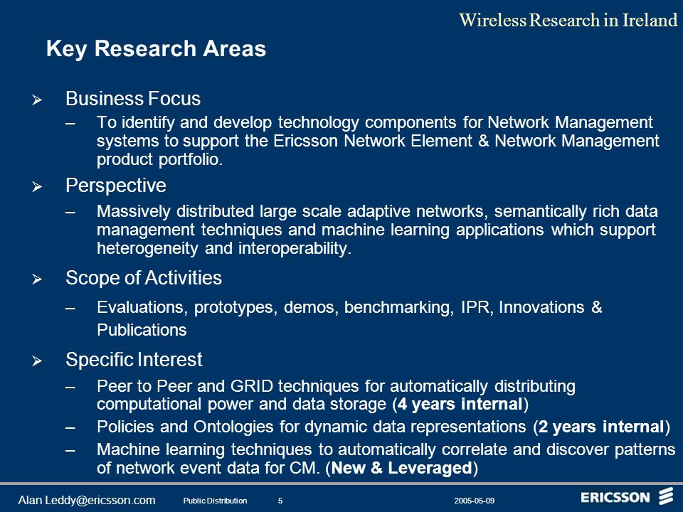 Wireless Research in Ireland Public Distribution2005-05-095 Alan Leddy@ericsson.com Key Research Areas  Business Focus –To identify and develop techn