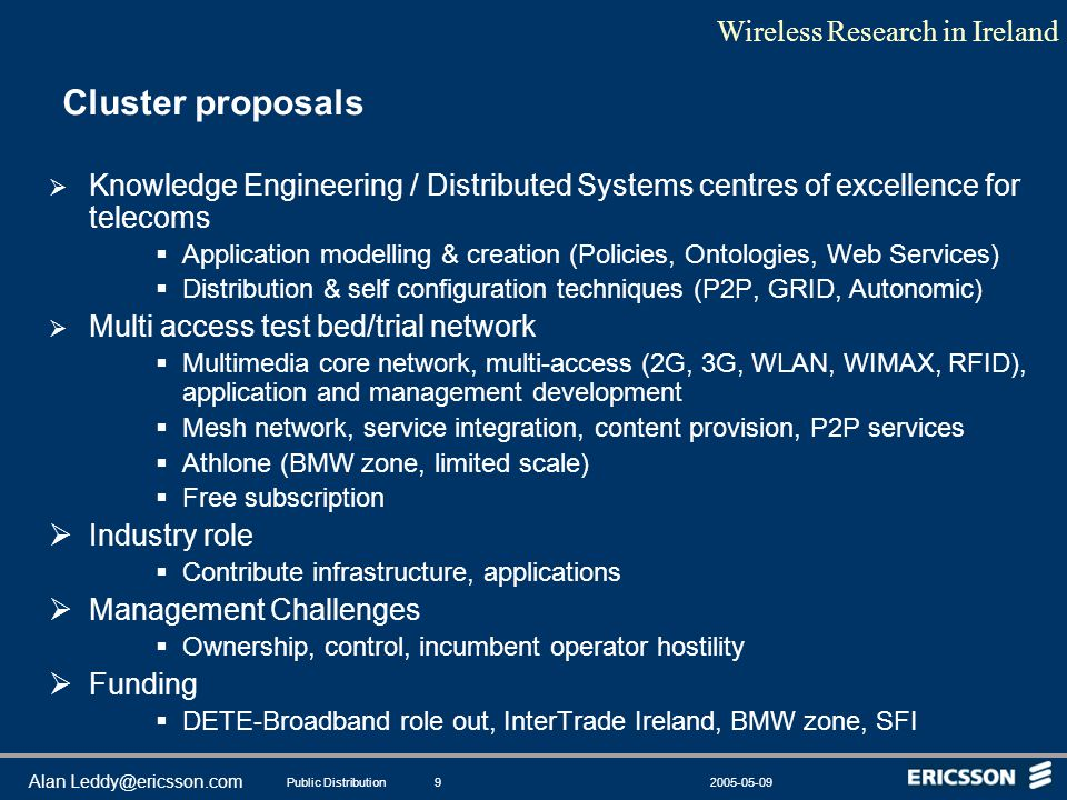 Wireless Research in Ireland Public Distribution2005-05-099 Alan Leddy@ericsson.com Cluster proposals  Knowledge Engineering / Distributed Systems centres of excellence for telecoms  Application modelling & creation (Policies, Ontologies, Web Services)  Distribution & self configuration techniques (P2P, GRID, Autonomic)  Multi access test bed/trial network  Multimedia core network, multi-access (2G, 3G, WLAN, WIMAX, RFID), application and management development  Mesh network, service integration, content provision, P2P services  Athlone (BMW zone, limited scale)  Free subscription  Industry role  Contribute infrastructure, applications  Management Challenges  Ownership, control, incumbent operator hostility  Funding  DETE-Broadband role out, InterTrade Ireland, BMW zone, SFI