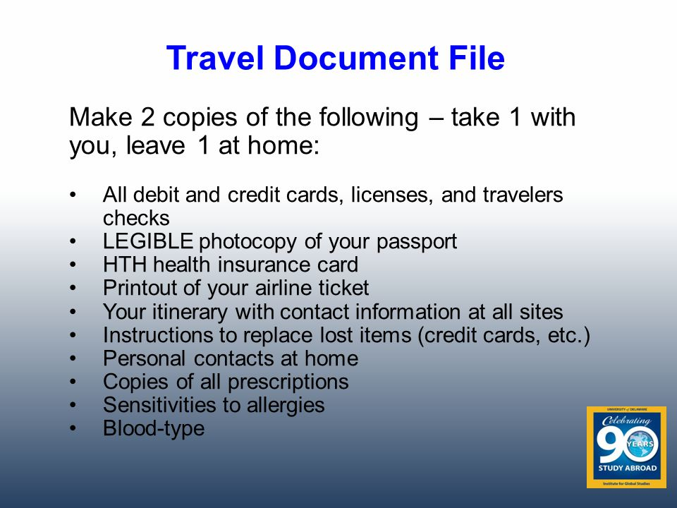 Travel Document File Make 2 copies of the following – take 1 with you, leave 1 at home: All debit and credit cards, licenses, and travelers checks LEGIBLE photocopy of your passport HTH health insurance card Printout of your airline ticket Your itinerary with contact information at all sites Instructions to replace lost items (credit cards, etc.) Personal contacts at home Copies of all prescriptions Sensitivities to allergies Blood-type