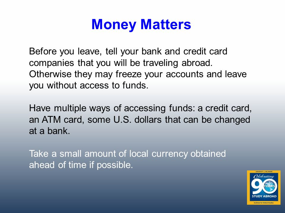 Money Matters Before you leave, tell your bank and credit card companies that you will be traveling abroad.