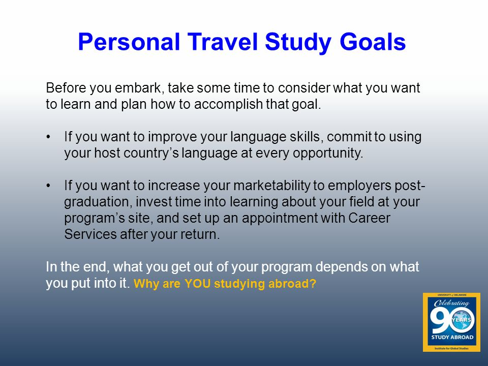 Personal Travel Study Goals Before you embark, take some time to consider what you want to learn and plan how to accomplish that goal.
