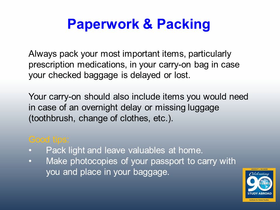 Paperwork & Packing Always pack your most important items, particularly prescription medications, in your carry-on bag in case your checked baggage is delayed or lost.