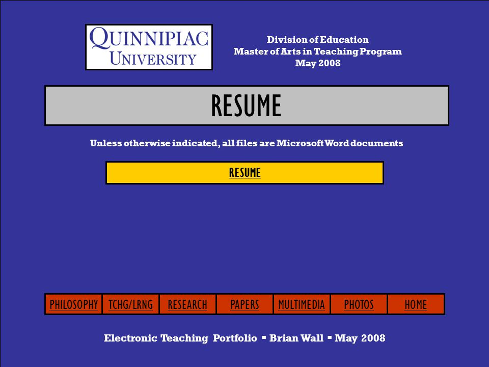 RESUME Electronic Teaching Portfolio  Brian Wall  May 2008 Unless otherwise indicated, all files are Microsoft Word documents Division of Education Master of Arts in Teaching Program May 2008 PHILOSOPHYTCHG/LRNGRESEARCHPAPERSMULTIMEDIAPHOTOSHOME