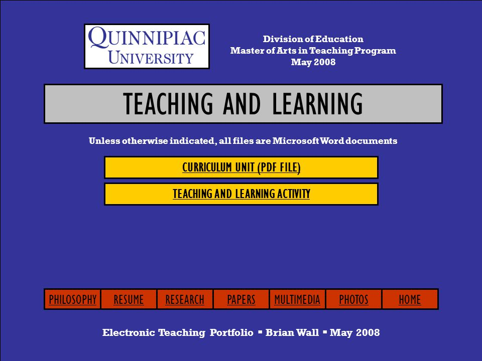 TEACHING AND LEARNING Electronic Teaching Portfolio  Brian Wall  May 2008 CURRICULUM UNIT (PDF FILE) TEACHING AND LEARNING ACTIVITY Unless otherwise indicated, all files are Microsoft Word documents Division of Education Master of Arts in Teaching Program May 2008 PHILOSOPHYRESUMERESEARCHPAPERSMULTIMEDIAPHOTOSHOME