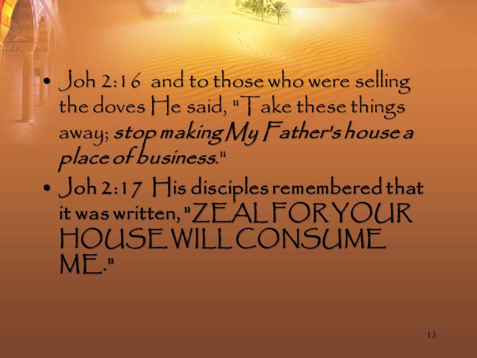Joh 2:16 and to those who were selling the doves He said, Take these things away; stop making My Father s house a place of business. Joh 2:16 and to those who were selling the doves He said, Take these things away; stop making My Father s house a place of business. Joh 2:17 His disciples remembered that it was written, ZEAL FOR YOUR HOUSE WILL CONSUME ME. Joh 2:17 His disciples remembered that it was written, ZEAL FOR YOUR HOUSE WILL CONSUME ME. 13