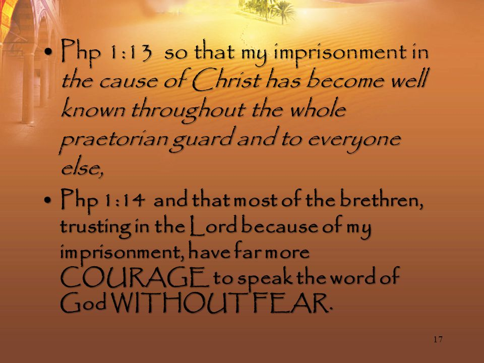 Php 1:13 so that my imprisonment in the cause of Christ has become well known throughout the whole praetorian guard and to everyone else,Php 1:13 so that my imprisonment in the cause of Christ has become well known throughout the whole praetorian guard and to everyone else, Php 1:14 and that most of the brethren, trusting in the Lord because of my imprisonment, have far more COURAGE to speak the word of God WITHOUT FEAR.Php 1:14 and that most of the brethren, trusting in the Lord because of my imprisonment, have far more COURAGE to speak the word of God WITHOUT FEAR.