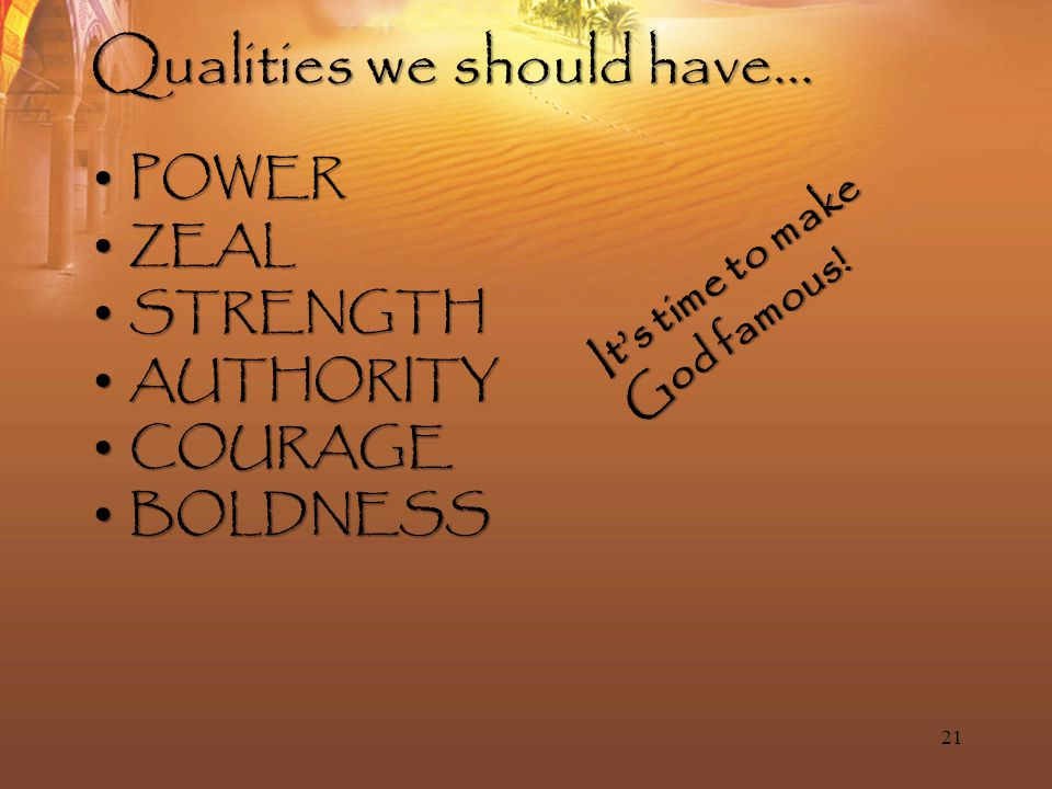 Qualities we should have… POWERPOWER ZEALZEAL STRENGTHSTRENGTH AUTHORITYAUTHORITY COURAGECOURAGE BOLDNESSBOLDNESS 21 It's time to make God famous!