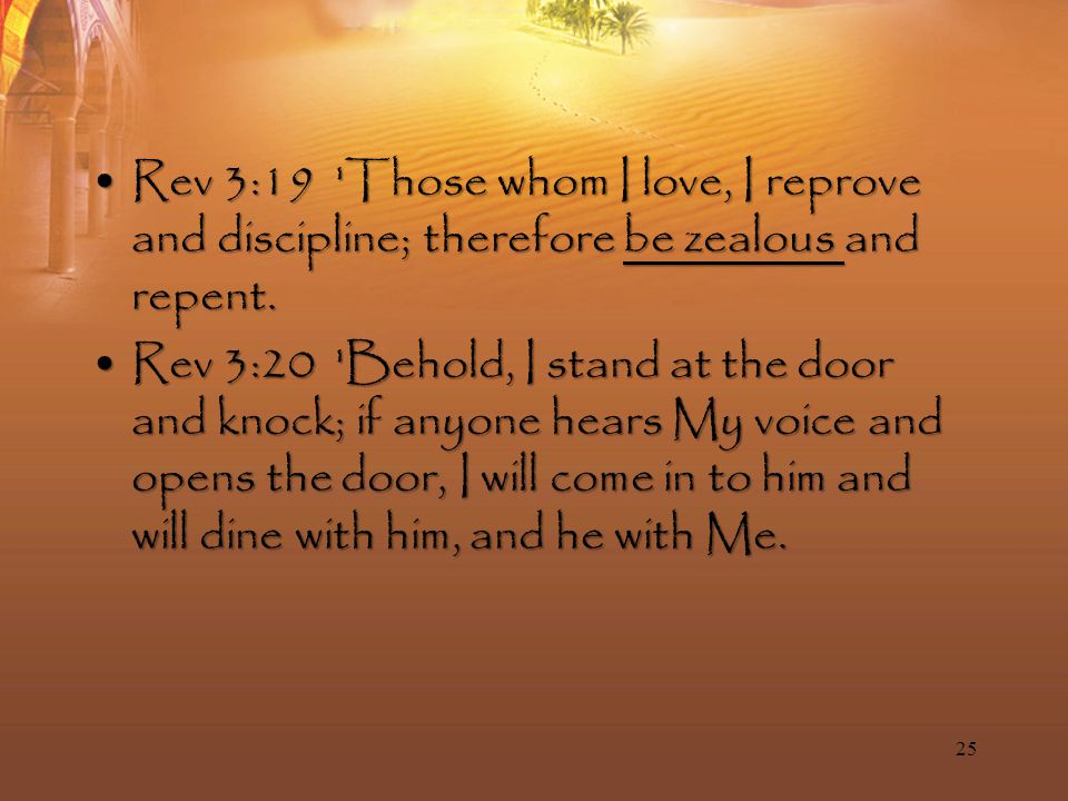 Rev 3:19 Those whom I love, I reprove and discipline; therefore be zealous and repent.Rev 3:19 Those whom I love, I reprove and discipline; therefore be zealous and repent.