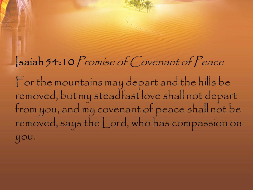 Isaiah 54:10 Promise of Covenant of Peace For the mountains may depart and the hills be removed, but my steadfast love shall not depart from you, and my covenant of peace shall not be removed, says the Lord, who has compassion on you.