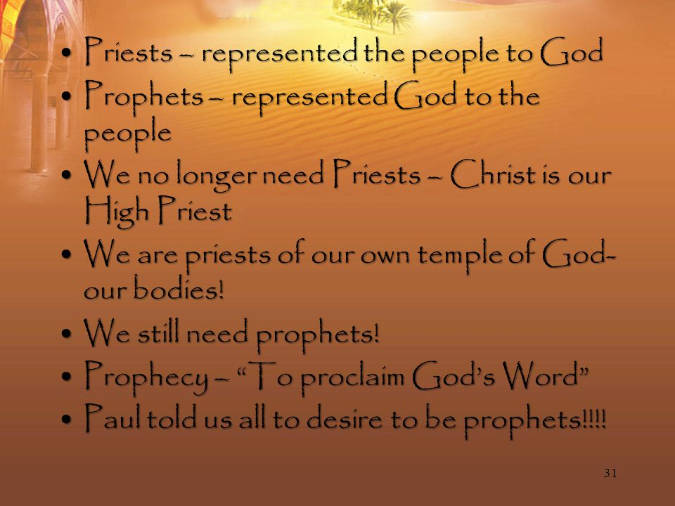 Priests – represented the people to GodPriests – represented the people to God Prophets – represented God to the peopleProphets – represented God to the people We no longer need Priests – Christ is our High PriestWe no longer need Priests – Christ is our High Priest We are priests of our own temple of God- our bodies!We are priests of our own temple of God- our bodies.