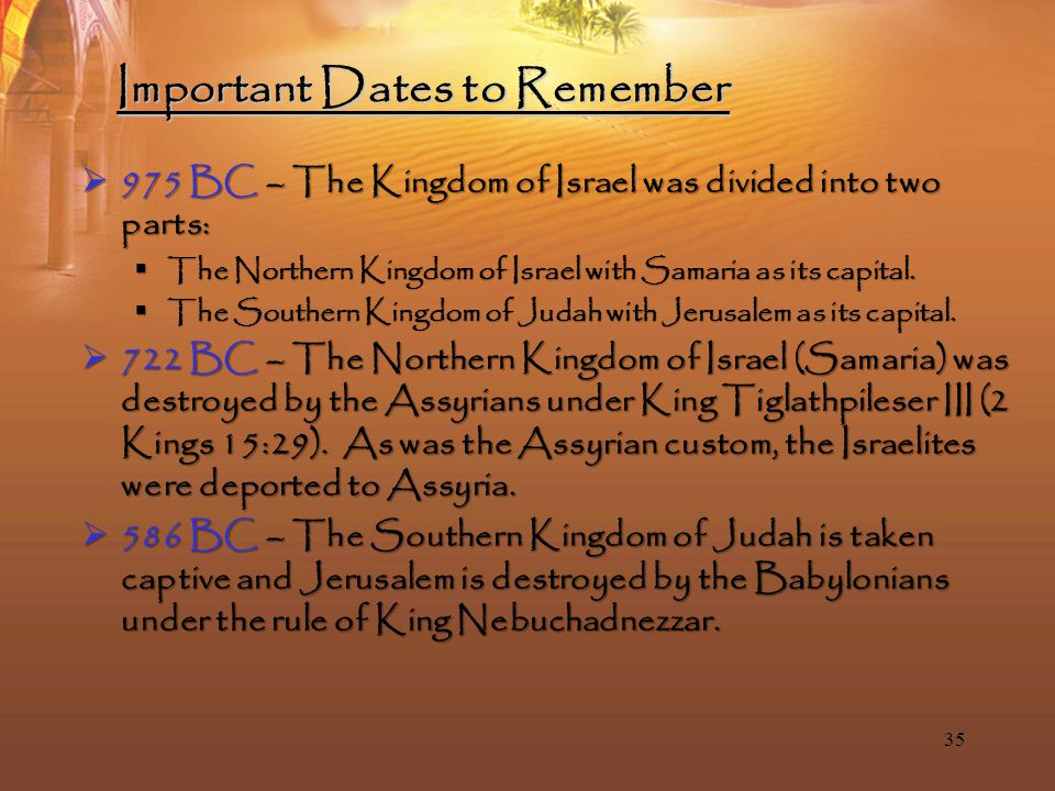 35 Important Dates to Remember  975 BC – The Kingdom of Israel was divided into two parts:  The Northern Kingdom of Israel with Samaria as its capital.