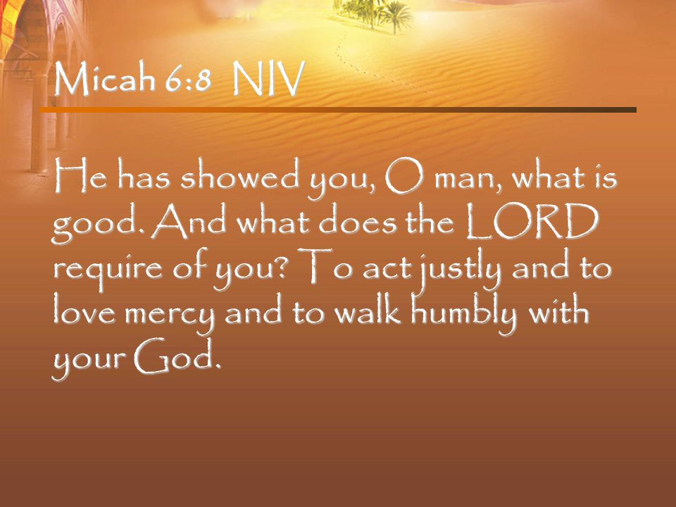 Micah 6:8 NIV He has showed you, O man, what is good.