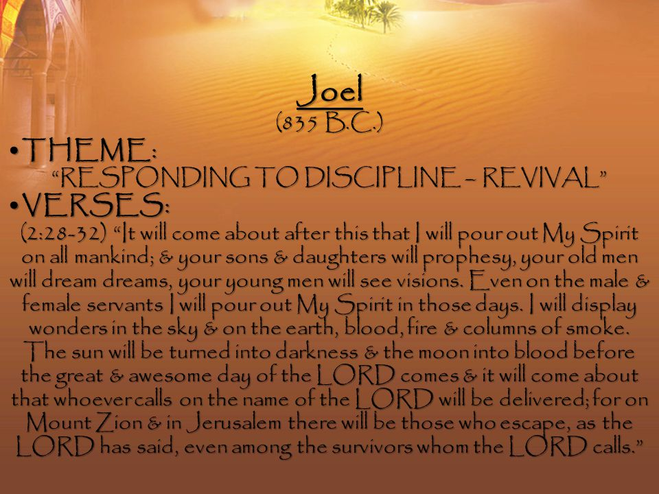 Joel (835 B.C.) THEME :THEME : RESPONDING TO DISCIPLINE – REVIVAL VERSES :VERSES : (2:28-32) It will come about after this that I will pour out My Spirit on all mankind; & your sons & daughters will prophesy, your old men will dream dreams, your young men will see visions.