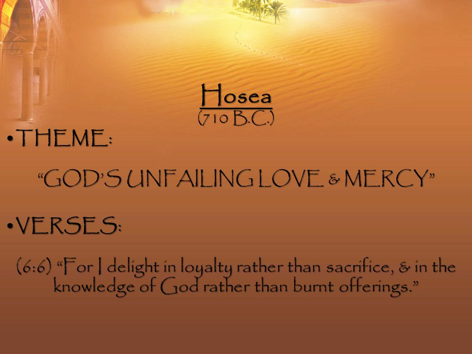 Hosea (710 B.C.) THEME :THEME : GOD'S UNFAILING LOVE & MERCY VERSES :VERSES : (6:6) For I delight in loyalty rather than sacrifice, & in the knowledge of God rather than burnt offerings.