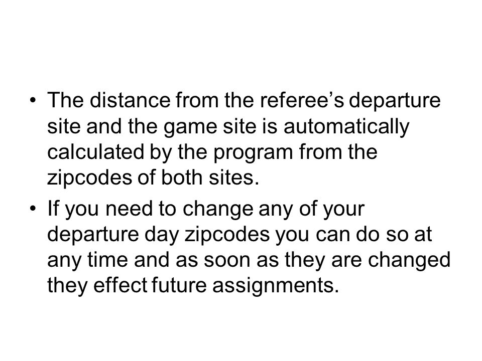 The distance from the referee's departure site and the game site is automatically calculated by the program from the zipcodes of both sites. If you ne