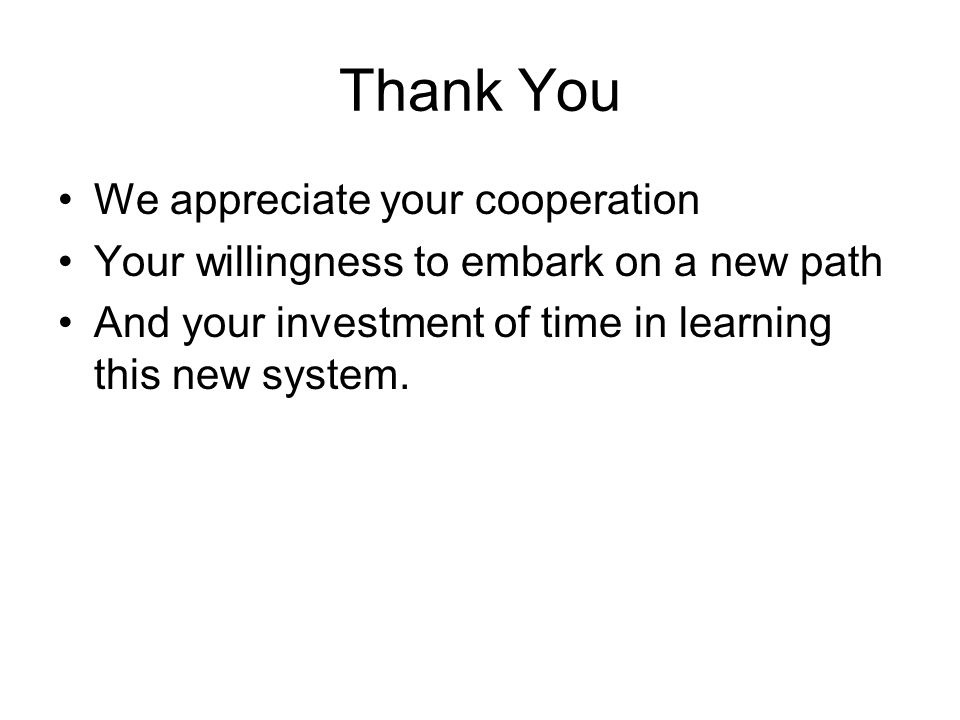 Thank You We appreciate your cooperation Your willingness to embark on a new path And your investment of time in learning this new system.