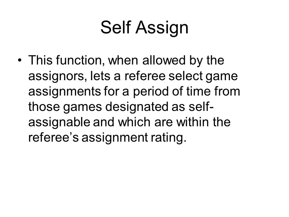 Self Assign This function, when allowed by the assignors, lets a referee select game assignments for a period of time from those games designated as s