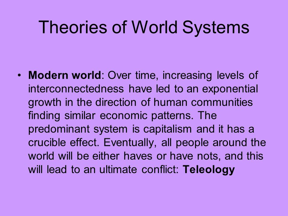 Theories of World Systems Modern world: Over time, increasing levels of interconnectedness have led to an exponential growth in the direction of human communities finding similar economic patterns.