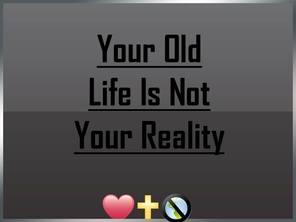 Your Old Life Is Not Your Reality