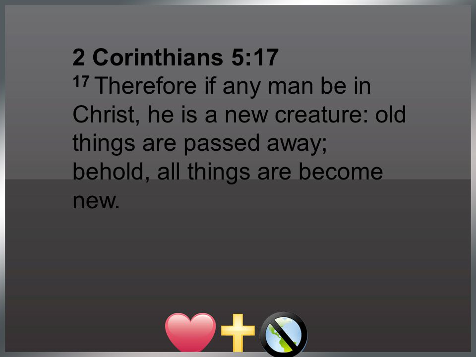 2 Corinthians 5:17 17 Therefore if any man be in Christ, he is a new creature: old things are passed away; behold, all things are become new.