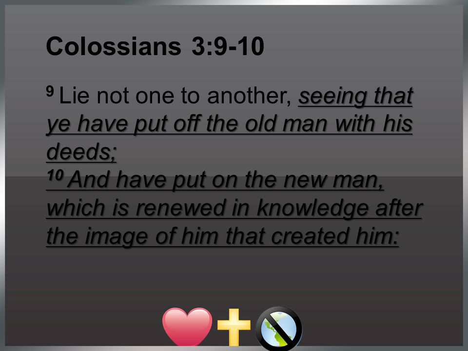seeing that ye have put off the old man with his deeds; 9 Lie not one to another, seeing that ye have put off the old man with his deeds; 10 And have