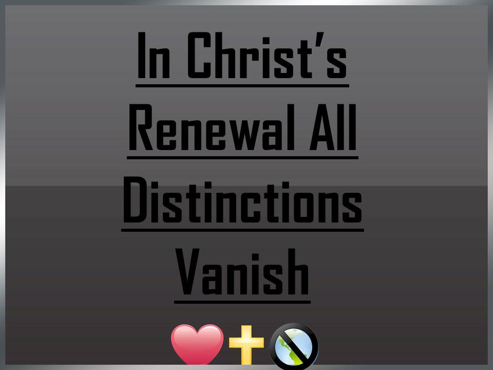 In Christ's Renewal All Distinctions Vanish