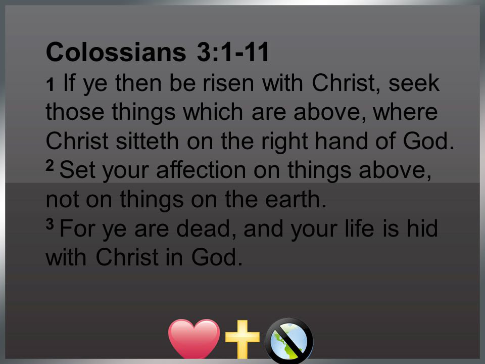Colossians 3:1-11 1 If ye then be risen with Christ, seek those things which are above, where Christ sitteth on the right hand of God. 2 Set your affe