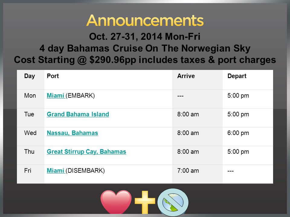 Oct. 27-31, 2014 Mon-Fri 4 day Bahamas Cruise On The Norwegian Sky Cost Starting @ $290.96pp includes taxes & port charges DayPortArriveDepart MonMiam