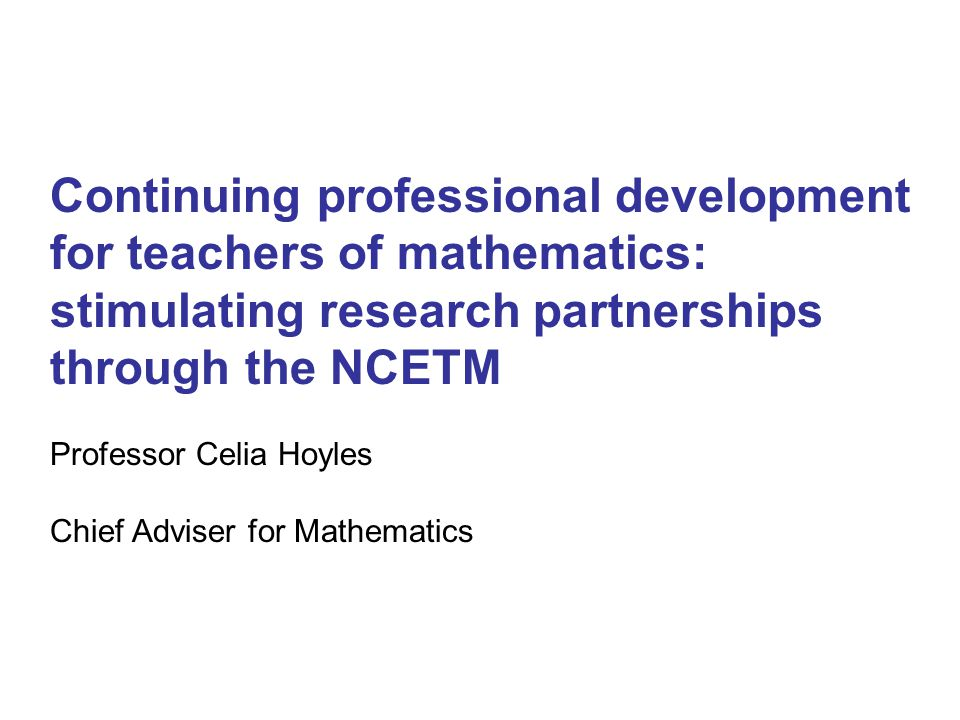 Continuing professional development for teachers of mathematics: stimulating research partnerships through the NCETM Professor Celia Hoyles Chief Adviser for Mathematics