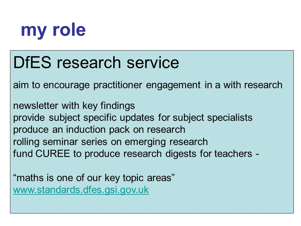 my role try to ensure the voice of research is heard in Government join research endeavours share with mathematics community about new policy directions & initiatives DfES research service aim to encourage practitioner engagement in a with research newsletter with key findings provide subject specific updates for subject specialists produce an induction pack on research rolling seminar series on emerging research fund CUREE to produce research digests for teachers - maths is one of our key topic areas www.standards.dfes.gsi.gov.uk www.standards.dfes.gsi.gov.uk