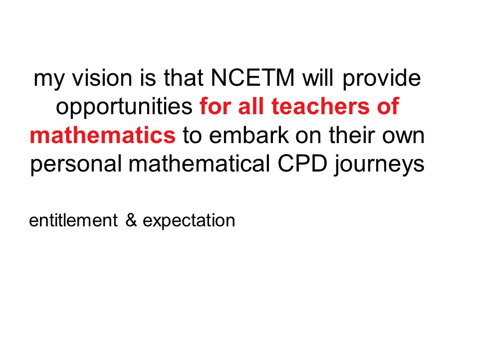 my vision is that NCETM will provide opportunities for all teachers of mathematics to embark on their own personal mathematical CPD journeys entitlement & expectation