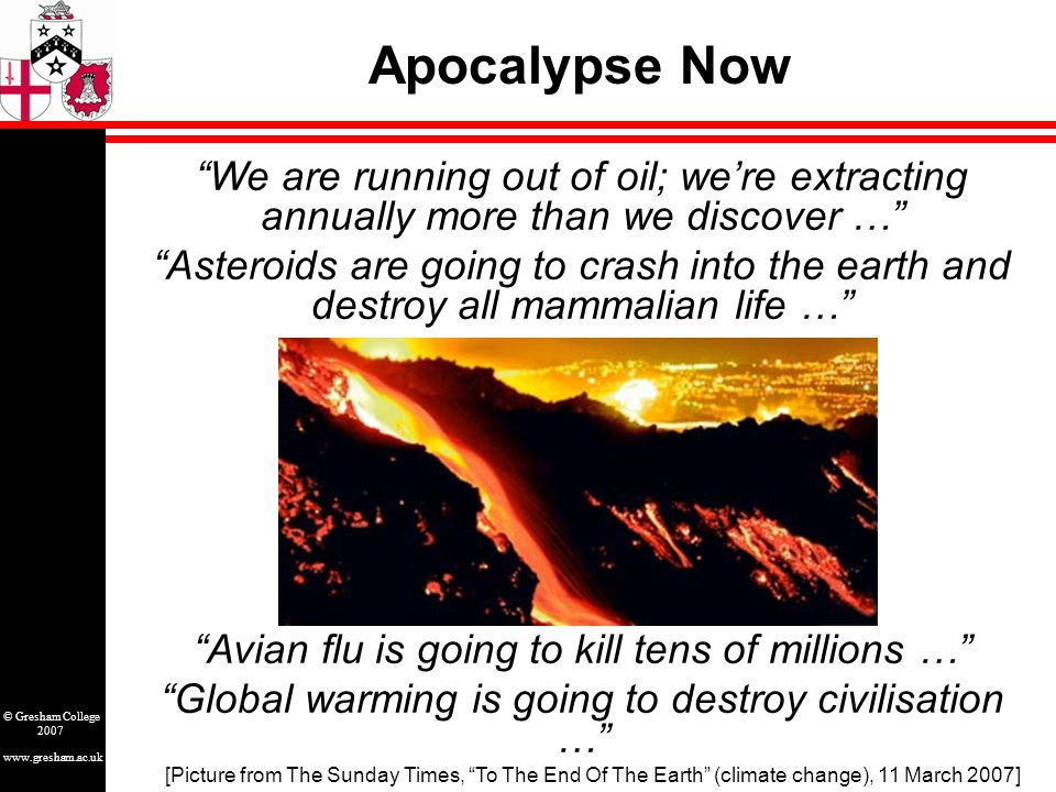 www.gresham.ac.uk © Gresham College 2007 Apocalypse Now We are running out of oil; we're extracting annually more than we discover … Asteroids are going to crash into the earth and destroy all mammalian life … Avian flu is going to kill tens of millions … Global warming is going to destroy civilisation … [Picture from The Sunday Times, To The End Of The Earth (climate change), 11 March 2007]