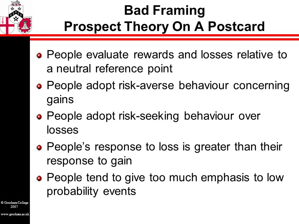 www.gresham.ac.uk © Gresham College 2007 Bad Framing Prospect Theory On A Postcard People evaluate rewards and losses relative to a neutral reference point People adopt risk-averse behaviour concerning gains People adopt risk-seeking behaviour over losses People's response to loss is greater than their response to gain People tend to give too much emphasis to low probability events