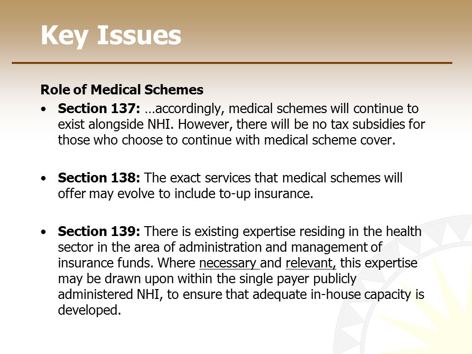 Key Issues Role of Medical Schemes Section 137: …accordingly, medical schemes will continue to exist alongside NHI. However, there will be no tax subs