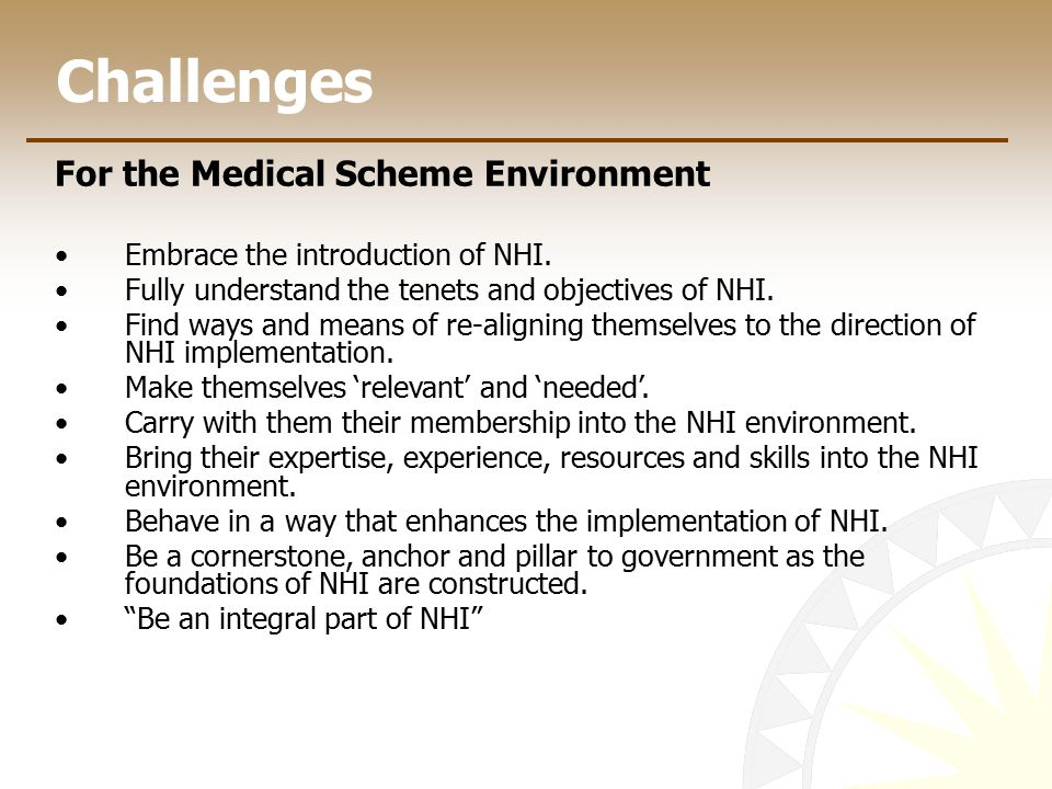 Challenges For the Medical Scheme Environment Embrace the introduction of NHI.