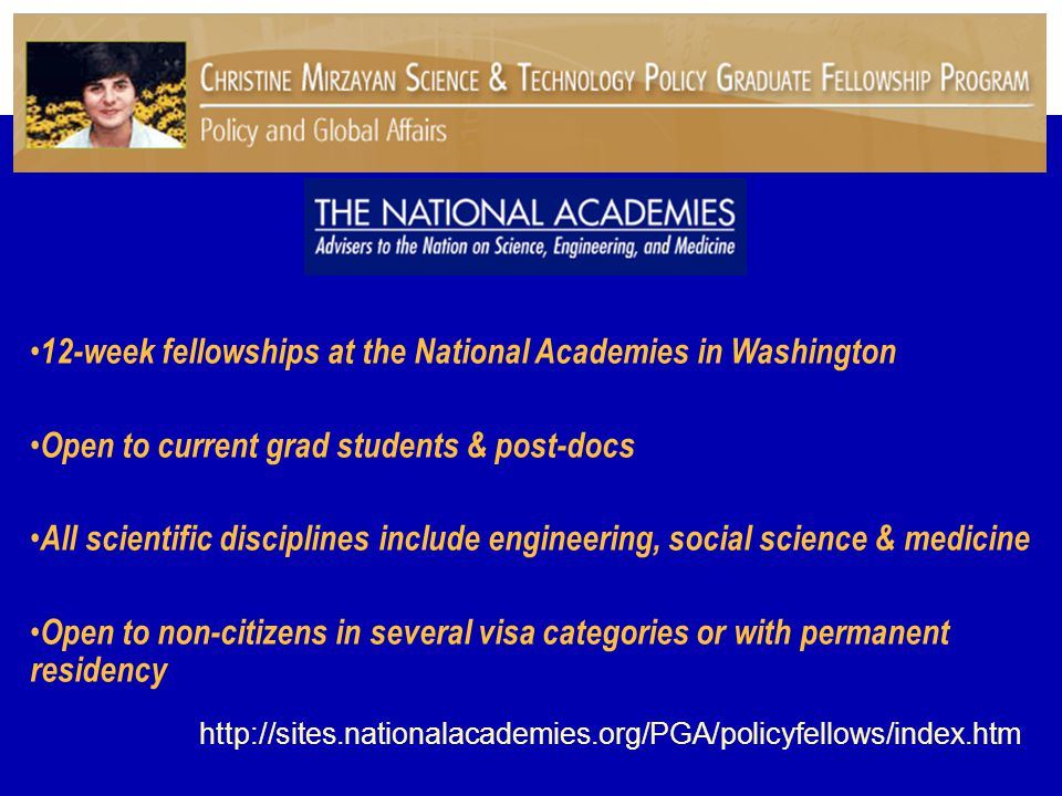 12-week fellowships at the National Academies in Washington Open to current grad students & post-docs All scientific disciplines include engineering, social science & medicine Open to non-citizens in several visa categories or with permanent residency http://sites.nationalacademies.org/PGA/policyfellows/index.htm