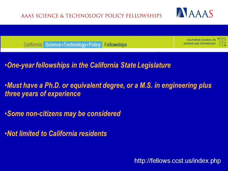http://fellows.ccst.us/index.php One-year fellowships in the California State Legislature Must have a Ph.D.