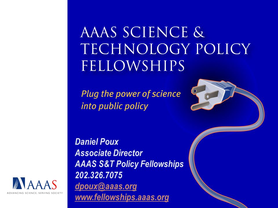 Daniel Poux Associate Director AAAS S&T Policy Fellowships 202.326.7075 dpoux@aaas.org www.fellowships.aaas.org dpoux@aaas.org www.fellowships.aaas.org