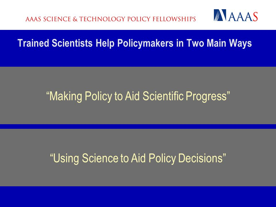 Trained Scientists Help Policymakers in Two Main Ways Improving and implementing the technical education, research, or development process Informing p