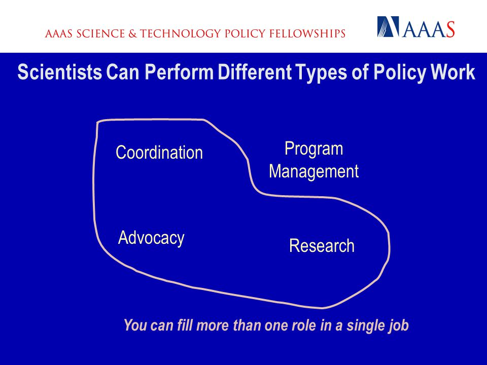 Scientists Can Perform Different Types of Policy Work Advocacy Program Management Coordination Research You can fill more than one role in a single jo