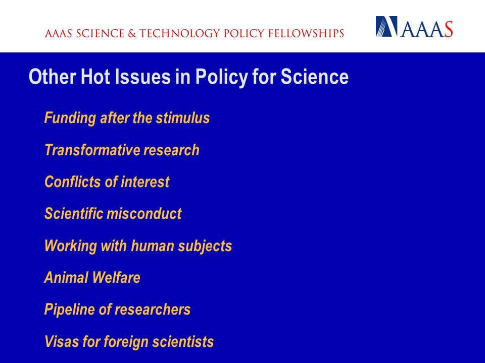 Other Hot Issues in Policy for Science Funding after the stimulus Transformative research Conflicts of interest Scientific misconduct Working with human subjects Animal Welfare Pipeline of researchers Visas for foreign scientists