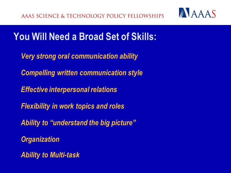You Will Need a Broad Set of Skills: Very strong oral communication ability Compelling written communication style Effective interpersonal relations F