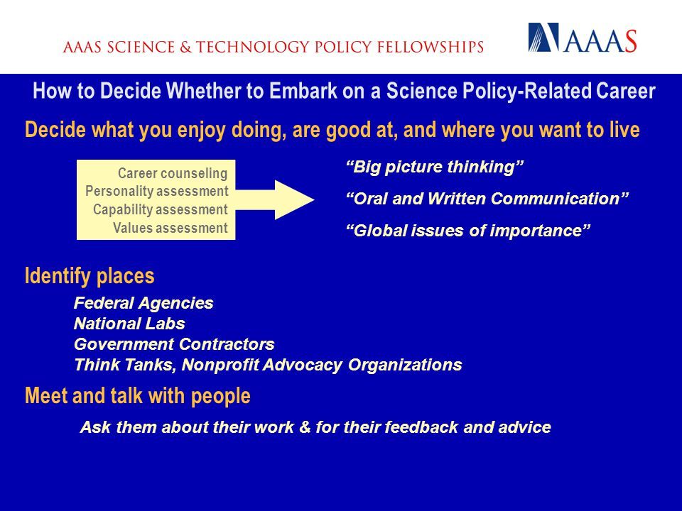 How to Decide Whether to Embark on a Science Policy-Related Career Decide what you enjoy doing, are good at, and where you want to live Identify place