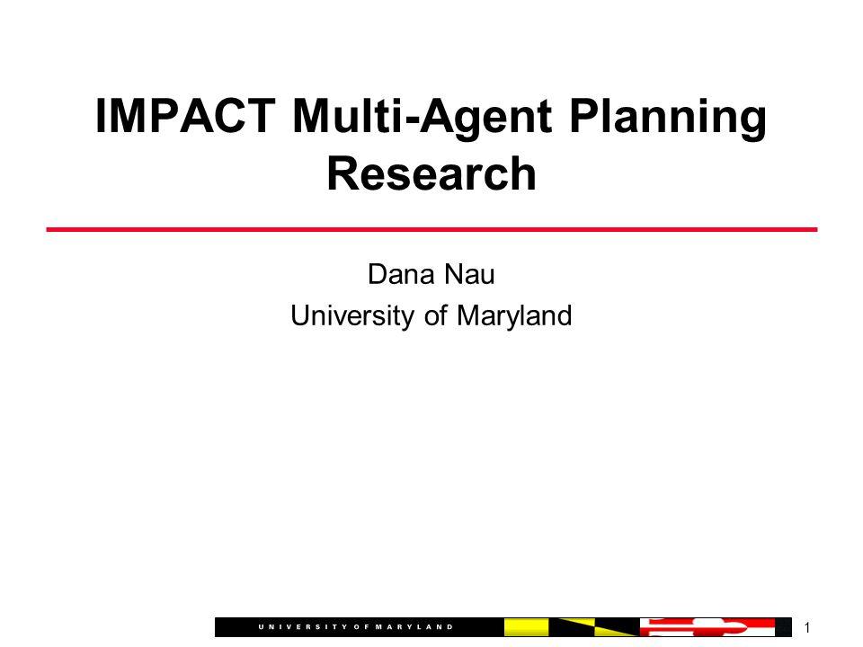 Dana Nau University of Maryland 1 IMPACT Multi-Agent Planning Research