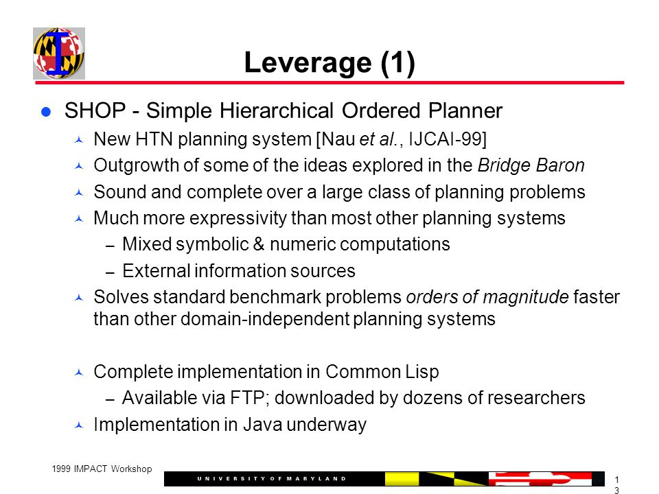 1313 1999 IMPACT Workshop Leverage (1) SHOP - Simple Hierarchical Ordered Planner New HTN planning system [Nau et al., IJCAI-99] Outgrowth of some of the ideas explored in the Bridge Baron Sound and complete over a large class of planning problems Much more expressivity than most other planning systems – Mixed symbolic & numeric computations – External information sources Solves standard benchmark problems orders of magnitude faster than other domain-independent planning systems Complete implementation in Common Lisp – Available via FTP; downloaded by dozens of researchers Implementation in Java underway