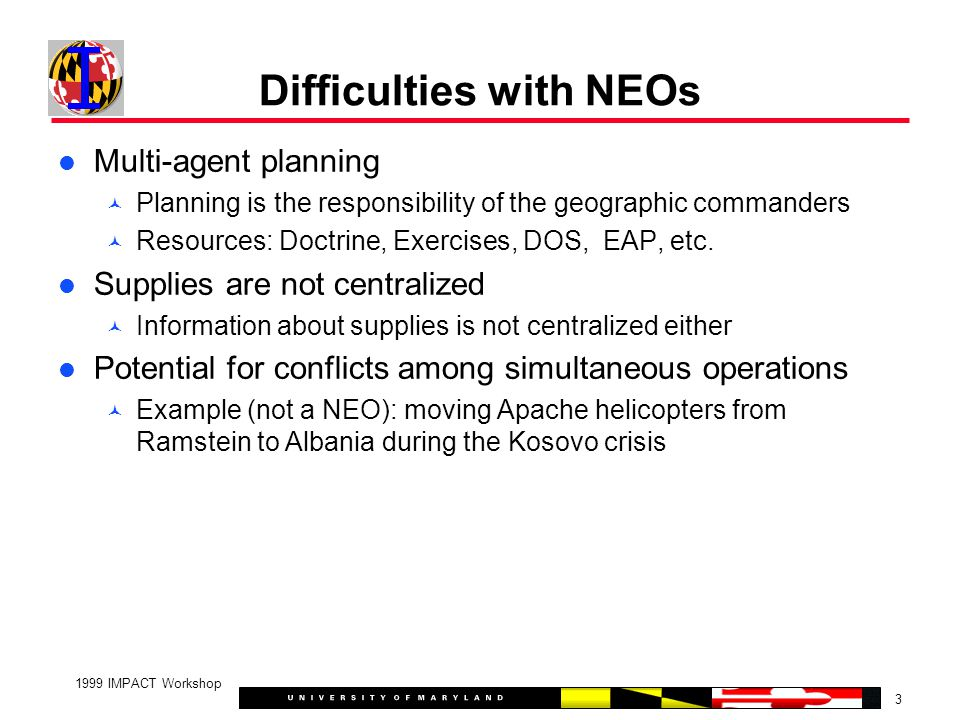 3 1999 IMPACT Workshop Difficulties with NEOs Multi-agent planning Planning is the responsibility of the geographic commanders Resources: Doctrine, Exercises, DOS, EAP, etc.