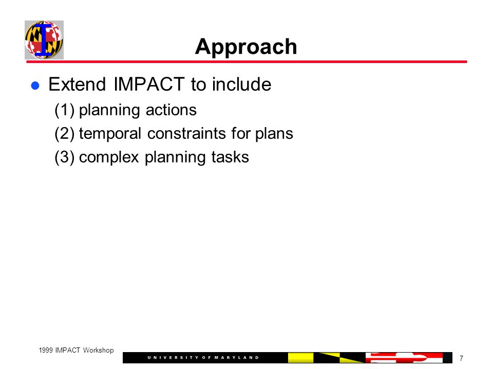 7 1999 IMPACT Workshop Approach Extend IMPACT to include (1) planning actions (2) temporal constraints for plans (3) complex planning tasks