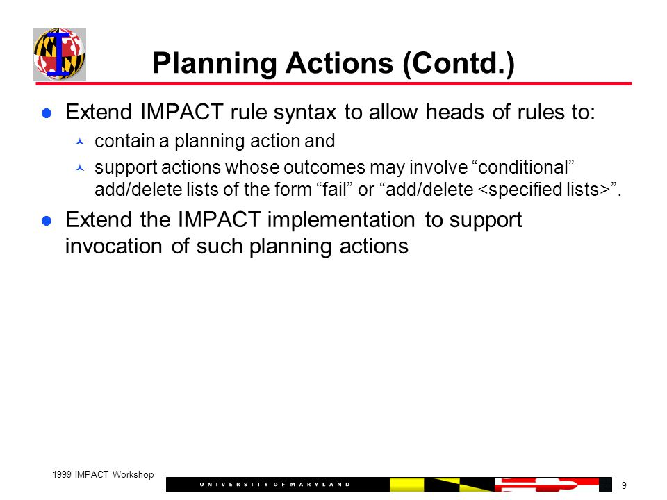 9 1999 IMPACT Workshop Planning Actions (Contd.) Extend IMPACT rule syntax to allow heads of rules to: contain a planning action and support actions whose outcomes may involve conditional add/delete lists of the form fail or add/delete .