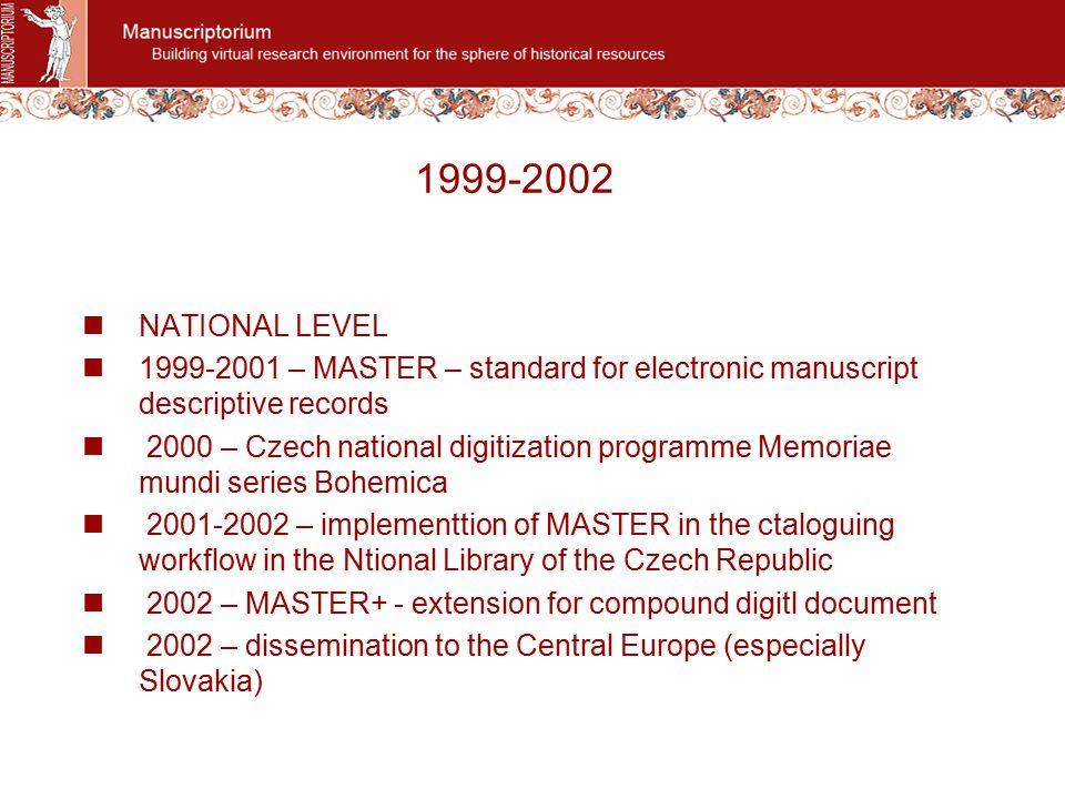 1999-2002 NATIONAL LEVEL 1999-2001 – MASTER – standard for electronic manuscript descriptive records 2000 – Czech national digitization programme Memoriae mundi series Bohemica 2001-2002 – implementtion of MASTER in the ctaloguing workflow in the Ntional Library of the Czech Republic 2002 – MASTER+ - extension for compound digitl document 2002 – dissemination to the Central Europe (especially Slovakia)