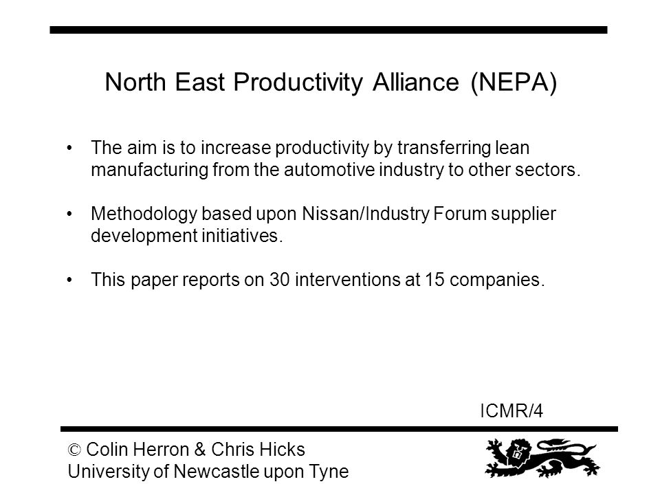 ICMR/4 © Colin Herron & Chris Hicks University of Newcastle upon Tyne North East Productivity Alliance (NEPA) The aim is to increase productivity by t